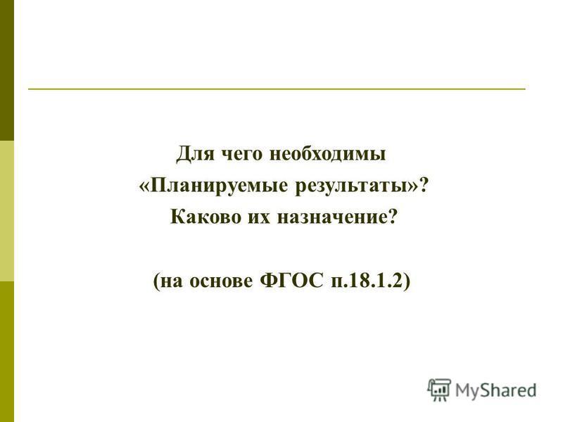 Для чего необходимы «Планируемые результаты»? Каково их назначение? (на основе ФГОС п.18.1.2)