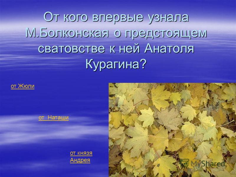 От кого впервые узнала М.Болконская о предстоящем сватовстве к ней Анатоля Курагина? от Жюли от Наташи от князя Андрея