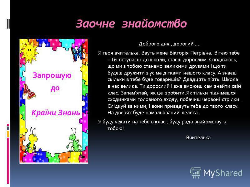 Заочне знайомство Запрошую до Країни Знань Доброго дня, дорогий …. Я твоя вчителька. Звуть мене Вікторія Петрівна. Вітаю тебе – Ти вступаєш до школи, стаєш дорослим. Сподіваюсь, що ми з тобою станемо великими друзями і що ти будеш дружити з усіма діт