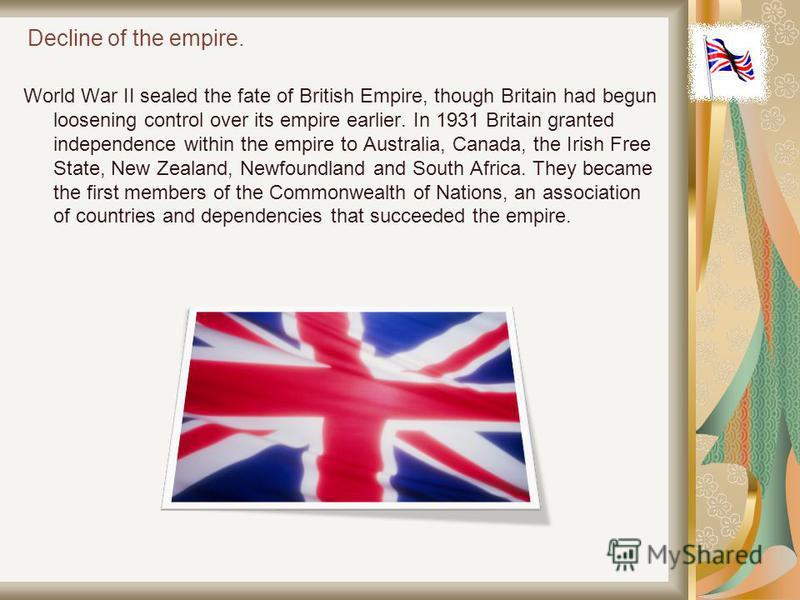 Decline of the empire. World War II sealed the fate of British Empire, though Britain had begun loosening control over its empire earlier. In 1931 Britain granted independence within the empire to Australia, Canada, the Irish Free State, New Zealand,