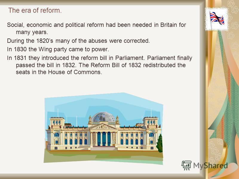 The era of reform. Social, economic and political reform had been needed in Britain for many years. During the 1820s many of the abuses were corrected. In 1830 the Wing party came to power. In 1831 they introduced the reform bill in Parliament. Parli