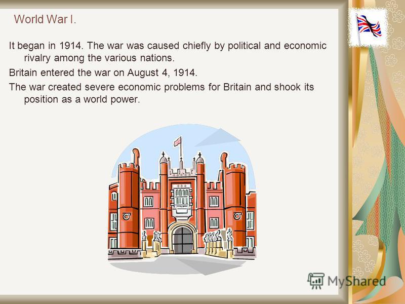 World War I. It began in 1914. The war was caused chiefly by political and economic rivalry among the various nations. Britain entered the war on August 4, 1914. The war created severe economic problems for Britain and shook its position as a world p