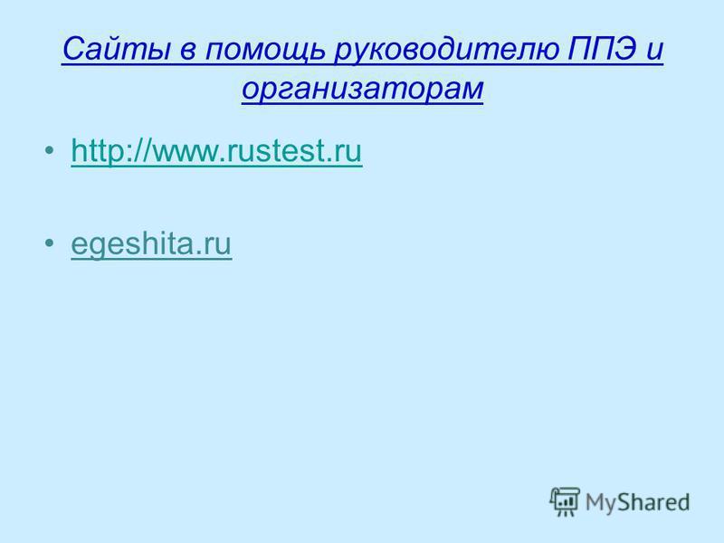 Сайты в помощь руководителю ППЭ и организаторам http://www.rustest.ru egeshita.ru