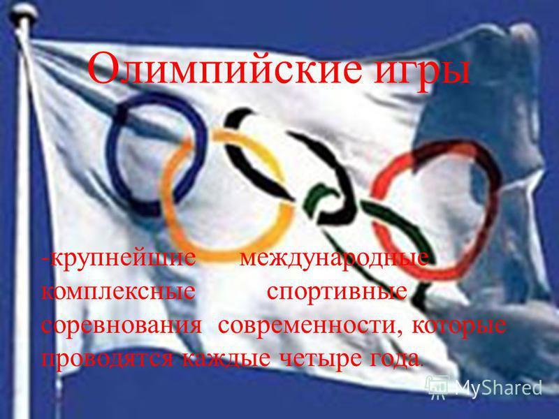 Олимпийские игры -крупнейшие международные комплексные спортивные соревнования современности, которые проводятся каждые четыре года.