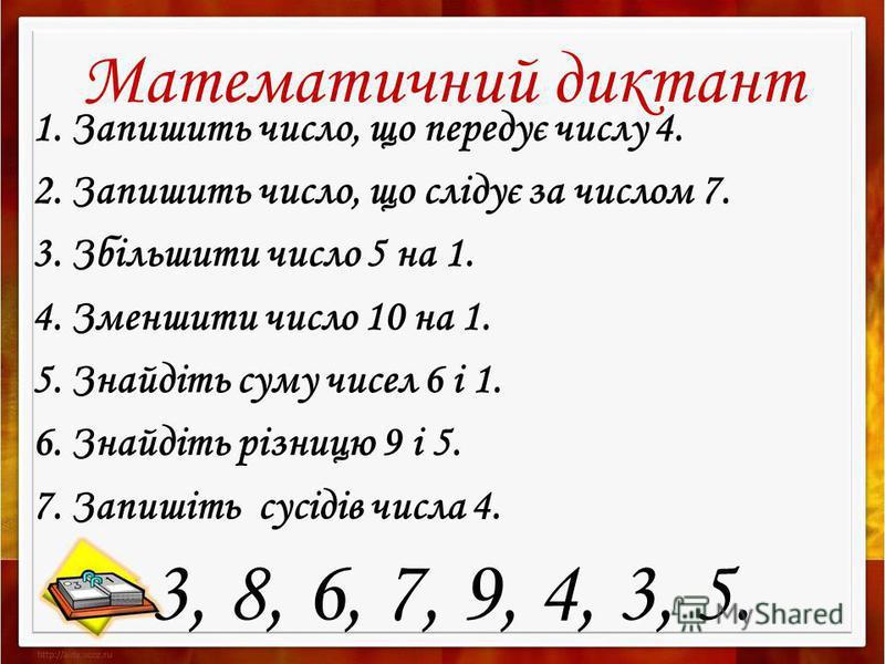 Математичний диктант 1. Запишить число, що передує числу 4. 2. Запишить число, що слідує за числом 7. 3. Збільшити число 5 на 1. 4. Зменшити число 10 на 1. 5. Знайдіть суму чисел 6 і 1. 6. Знайдіть різницю 9 і 5. 7. Запишіть сусідів числа 4. 3, 8, 6,