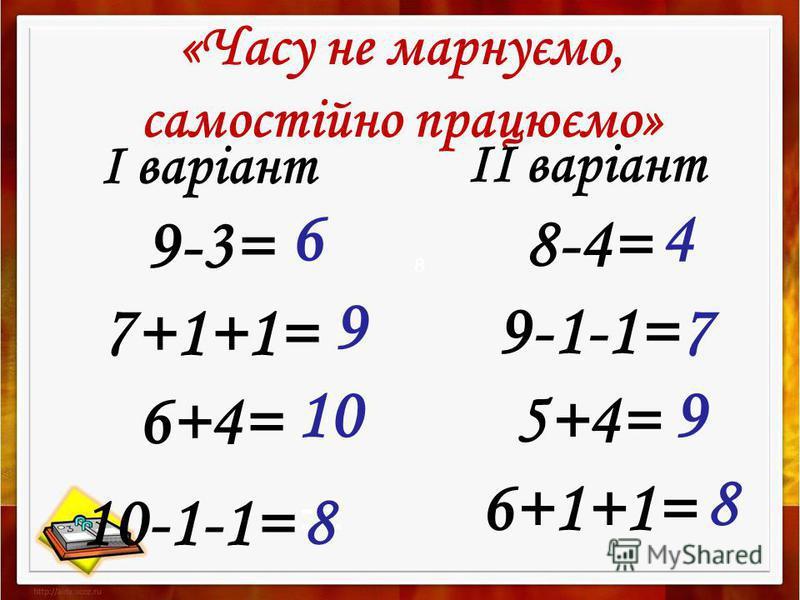 «Часу не марнуємо, самостійно працюємо» І варіант 9-3= 7+1+1= 6+4= 10-1-1= = ІІ варіант 8-4= 9-1-1= 5+4= 6+1+1= 46 9 10 8 9 8 7 8