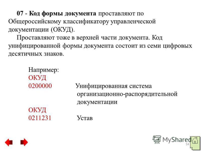 07 - Код формы документа проставляют по Общероссийскому классификатору управленческой документации (ОКУД). Проставляют тоже в верхней части документа. Код унифицированной формы документа состоит из семи цифровых десятичных знаков. Например: ОКУД 0200