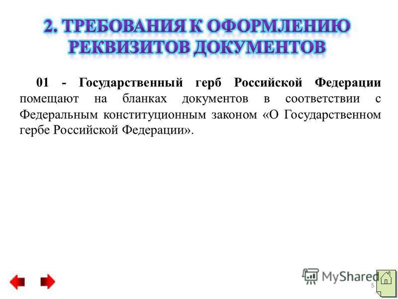 01 - Государственный герб Российской Федерации помещают на бланках документов в соответствии с Федеральным конституционным законом «О Государственном гербе Российской Федерации». 5