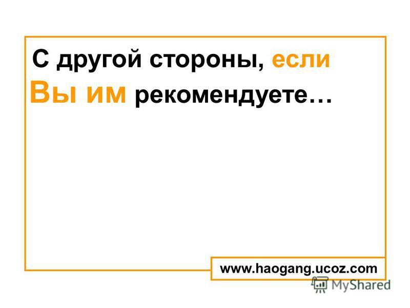 С другой стороны, если Вы им рекомендуете… www.haogang.ucoz.com