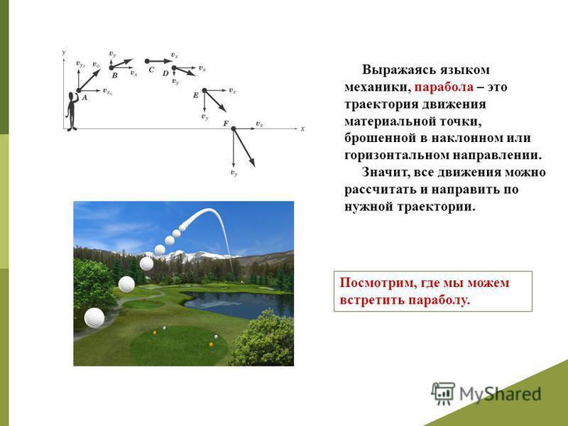 Выражаясь языком механики, парабола – это траектория движения материальной точки, брошенной в наклонном или горизонтальном направлении. Значит, все движения можно рассчитать и направить по нужной траектории. Посмотрим, где мы можем встретить параболу