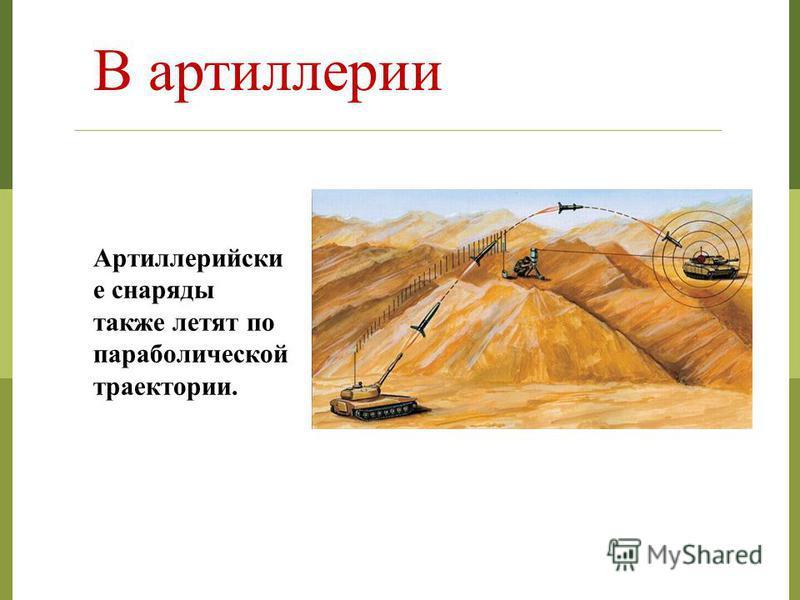 В артиллерии Артиллерийски е снаряды также летят по параболической траектории.