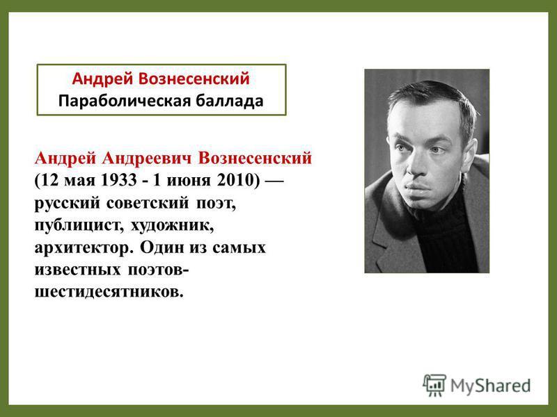 Андрей Вознесенский Параболическая баллада Андрей Андреевич Вознесенский (12 мая 1933 - 1 июня 2010) русский советский поэт, публицист, художник, архитектор. Один из самых известных поэтов- шестидесятников.