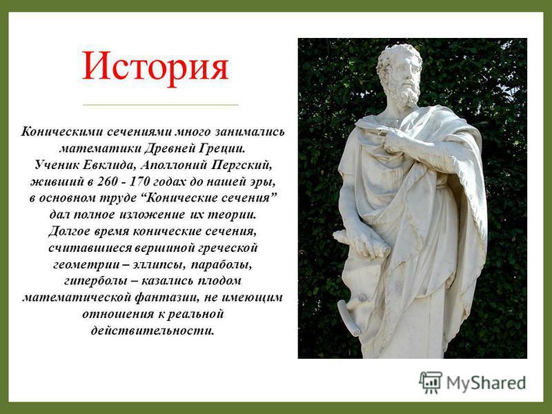 История Коническими сечениями много занимались математики Древней Греции. Ученик Евклида, Аполлоний Пергский, живший в 260 - 170 годах до нашей эры, в основном труде Конические сечения дал полное изложение их теории. Долгое время конические сечения,