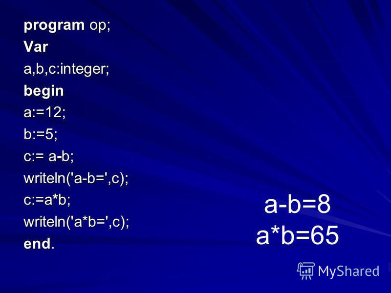 program op; Vara,b,c:integer;begin a:=12; b:=5; c:= a-b; writeln('a-b=',c); c:=a*b; writeln('a*b=',c); end. a-b=8 a*b=65