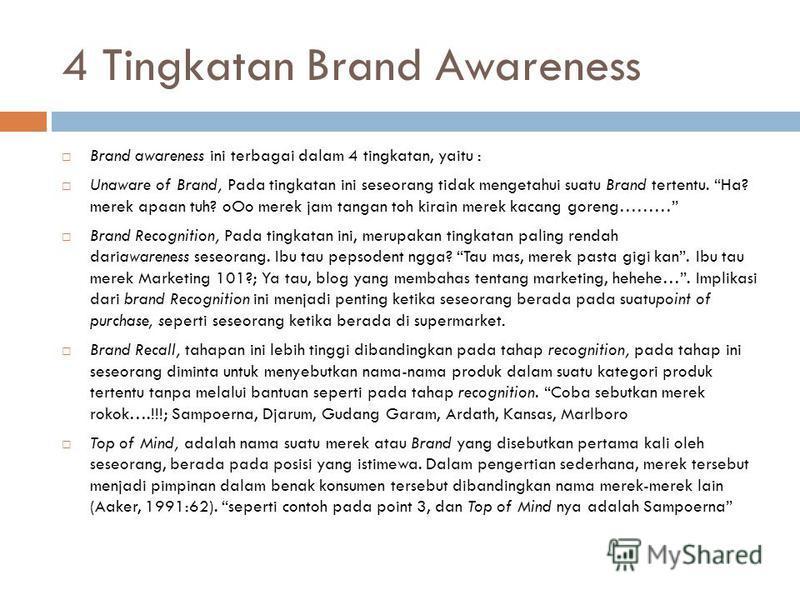 4 Tingkatan Brand Awareness Brand awareness ini terbagai dalam 4 tingkatan, yaitu : Unaware of Brand, Pada tingkatan ini seseorang tidak mengetahui suatu Brand tertentu. Ha? merek apaan tuh? oOo merek jam tangan toh kirain merek kacang goreng……… Bran