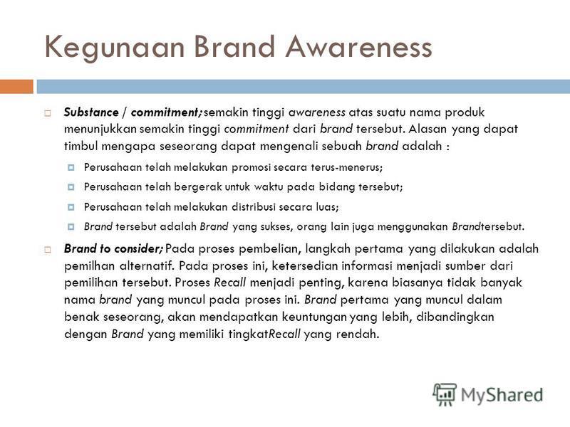 Kegunaan Brand Awareness Substance / commitment; semakin tinggi awareness atas suatu nama produk menunjukkan semakin tinggi commitment dari brand tersebut. Alasan yang dapat timbul mengapa seseorang dapat mengenali sebuah brand adalah : Perusahaan te
