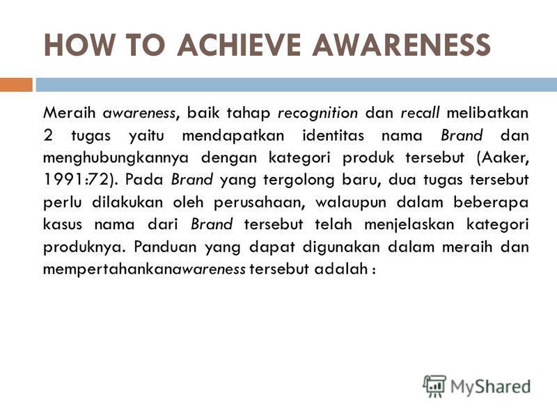 HOW TO ACHIEVE AWARENESS Meraih awareness, baik tahap recognition dan recall melibatkan 2 tugas yaitu mendapatkan identitas nama Brand dan menghubungkannya dengan kategori produk tersebut (Aaker, 1991:72). Pada Brand yang tergolong baru, dua tugas te