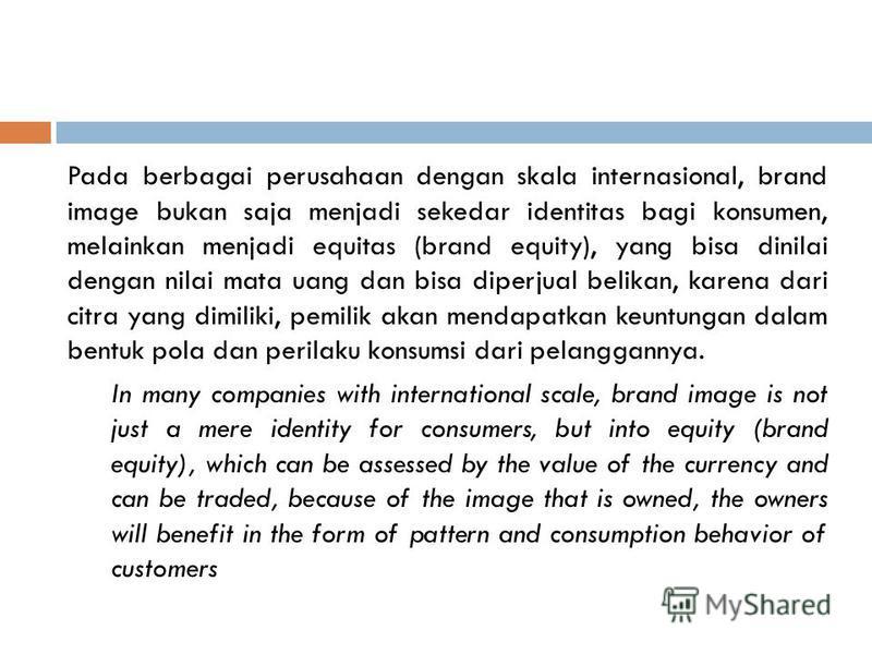 Pada berbagai perusahaan dengan skala internasional, brand image bukan saja menjadi sekedar identitas bagi konsumen, melainkan menjadi equitas (brand equity), yang bisa dinilai dengan nilai mata uang dan bisa diperjual belikan, karena dari citra yang