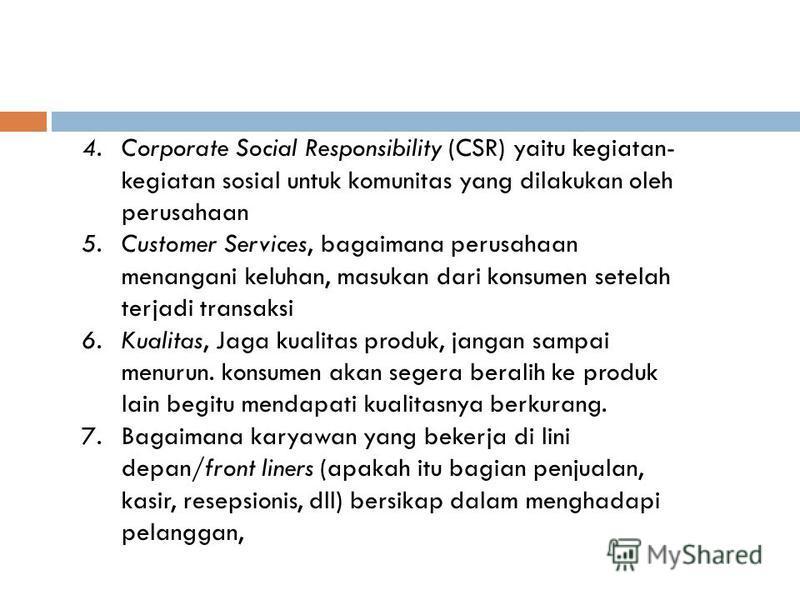 4.Corporate Social Responsibility (CSR) yaitu kegiatan- kegiatan sosial untuk komunitas yang dilakukan oleh perusahaan 5.Customer Services, bagaimana perusahaan menangani keluhan, masukan dari konsumen setelah terjadi transaksi 6.Kualitas, Jaga kuali
