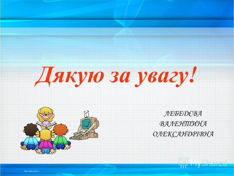 Дякую за увагу! ЛЕБЕДЄВА ВАЛЕНТИНА ОЛЕКСАНДРІВНА
