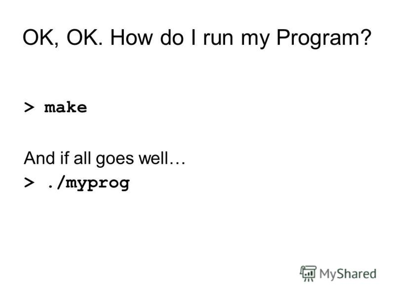 OK, OK. How do I run my Program? > make And if all goes well… >./myprog