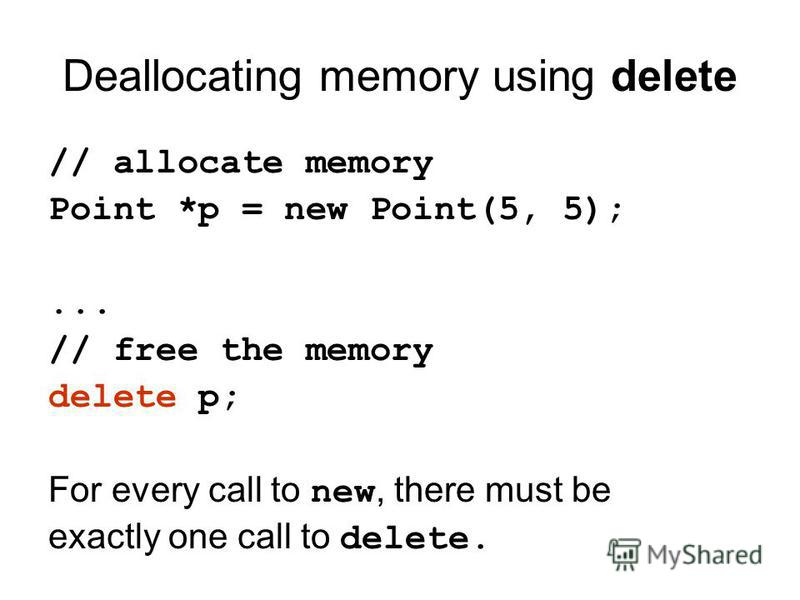 Deallocating memory using delete // allocate memory Point *p = new Point(5, 5);... // free the memory delete p; For every call to new, there must be exactly one call to delete.