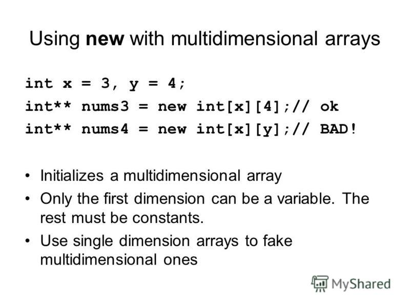 Using new with multidimensional arrays int x = 3, y = 4; int** nums3 = new int[x][4];// ok int** nums4 = new int[x][y];// BAD! Initializes a multidimensional array Only the first dimension can be a variable. The rest must be constants. Use single dim