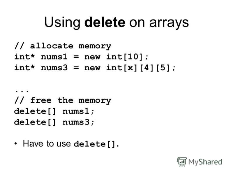Using delete on arrays // allocate memory int* nums1 = new int[10]; int* nums3 = new int[x][4][5];... // free the memory delete[] nums1; delete[] nums3; Have to use delete[].