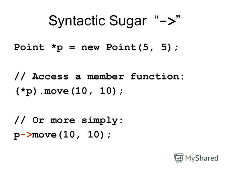 Syntactic Sugar -> Point *p = new Point(5, 5); // Access a member function: (*p).move(10, 10); // Or more simply: p->move(10, 10);