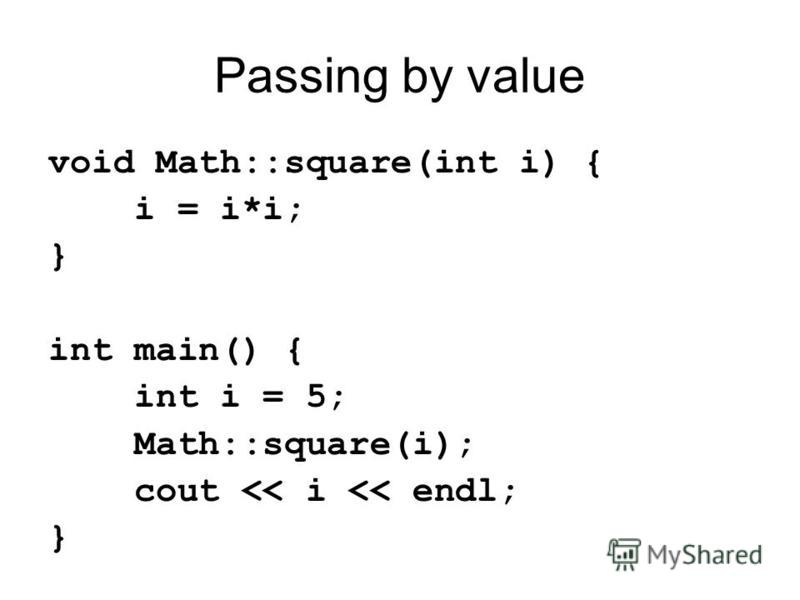 Passing by value void Math::square(int i) { i = i*i; } int main() { int i = 5; Math::square(i); cout << i << endl; }