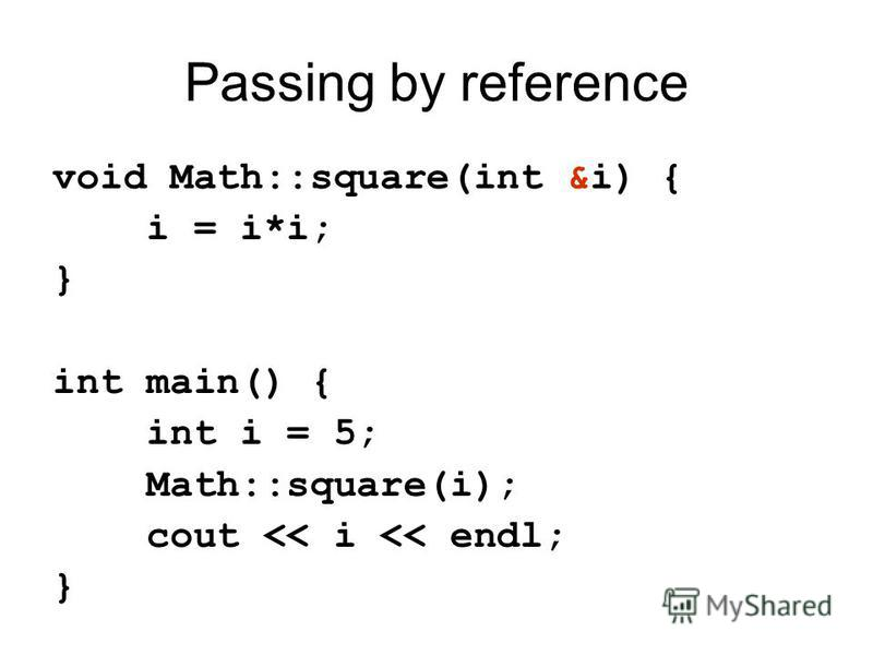 Passing by reference void Math::square(int &i) { i = i*i; } int main() { int i = 5; Math::square(i); cout << i << endl; }