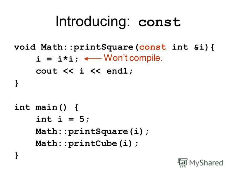 Introducing: const void Math::printSquare(const int &i){ i = i*i; cout << i << endl; } int main() { int i = 5; Math::printSquare(i); Math::printCube(i); } Wont compile.