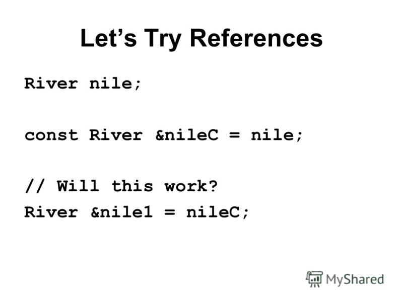 Lets Try References River nile; const River &nileC = nile; // Will this work? River &nile1 = nileC;