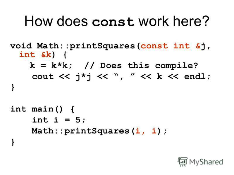 How does const work here? void Math::printSquares(const int &j, int &k) { k = k*k; // Does this compile? cout << j*j <<, << k << endl; } int main() { int i = 5; Math::printSquares(i, i); }