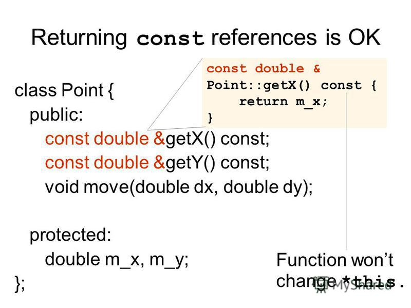 Returning const references is OK class Point { public: const double &getX() const; const double &getY() const; void move(double dx, double dy); protected: double m_x, m_y; }; const double & Point::getX() const { return m_x; } Function wont change *th