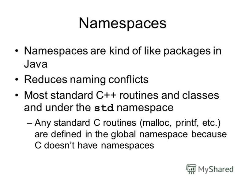 Namespaces Namespaces are kind of like packages in Java Reduces naming conflicts Most standard C++ routines and classes and under the std namespace –Any standard C routines (malloc, printf, etc.) are defined in the global namespace because C doesnt h