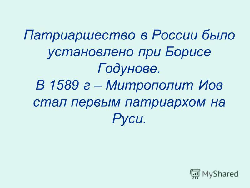 Патриаршество в России было установлено при Борисе Годунове. В 1589 г – Митрополит Иов стал первым патриархом на Руси.