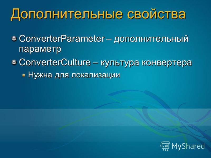 Дополнительные свойства ConverterParameter – дополнительный параметр ConverterCulture – культура конвертера Нужна для локализации