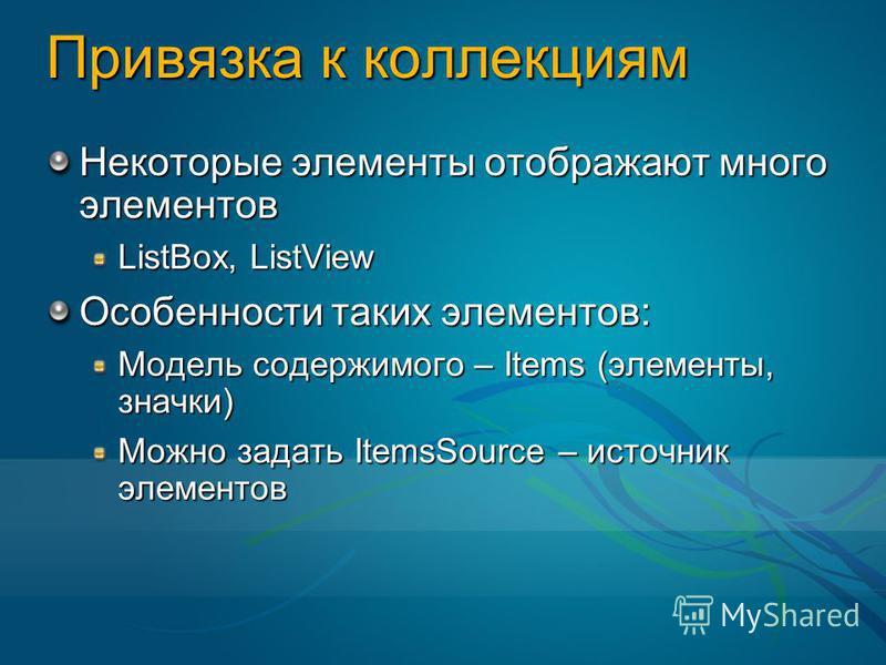 Привязка к коллекциям Некоторые элементы отображают много элементов ListBox, ListView Особенности таких элементов: Модель содержимого – Items (элементы, значки) Можно задать ItemsSource – источник элементов