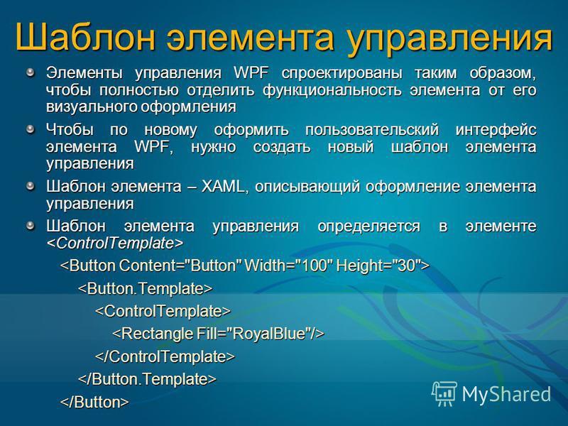 Шаблон элемента управления Элементы управления WPF спроектированы таким образом, чтобы полностью отделить функциональность элемента от его визуального оформления Чтобы по новому оформить пользовательский интерфейс элемента WPF, нужно создать новый ша