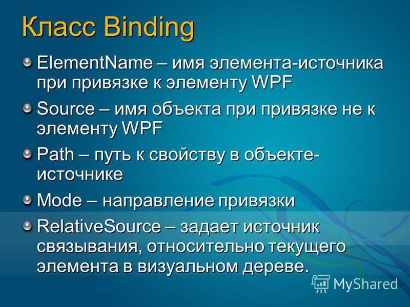 Класс Binding ElementName – имя элемента-источника при привязке к элементу WPF Source – имя объекта при привязке не к элементу WPF Path – путь к свойству в объекте- источнике Mode – направление привязки RelativeSource – задает источник связывания, от