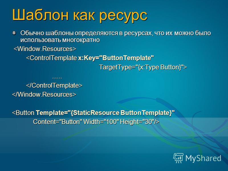Шаблон как ресурс Обычно шаблоны определяются в ресурсах, что их можно было использовать многократно <ControlTemplate x:Key=