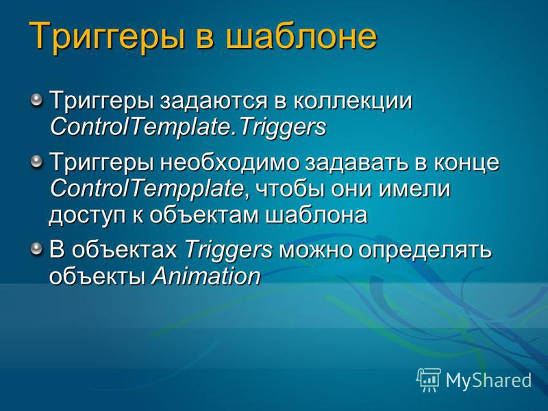 Триггеры в шаблоне Триггеры задаются в коллекции ControlTemplate.Triggers Триггеры необходимо задавать в конце ControlTempplate, чтобы они имели доступ к объектам шаблона В объектах Triggers можно определять объекты Animation