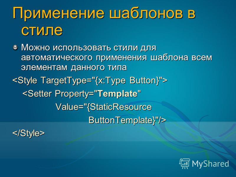 Применение шаблонов в стиле Можно использовать стили для автоматического применения шаблона всем элементам данного типа <Setter Property=