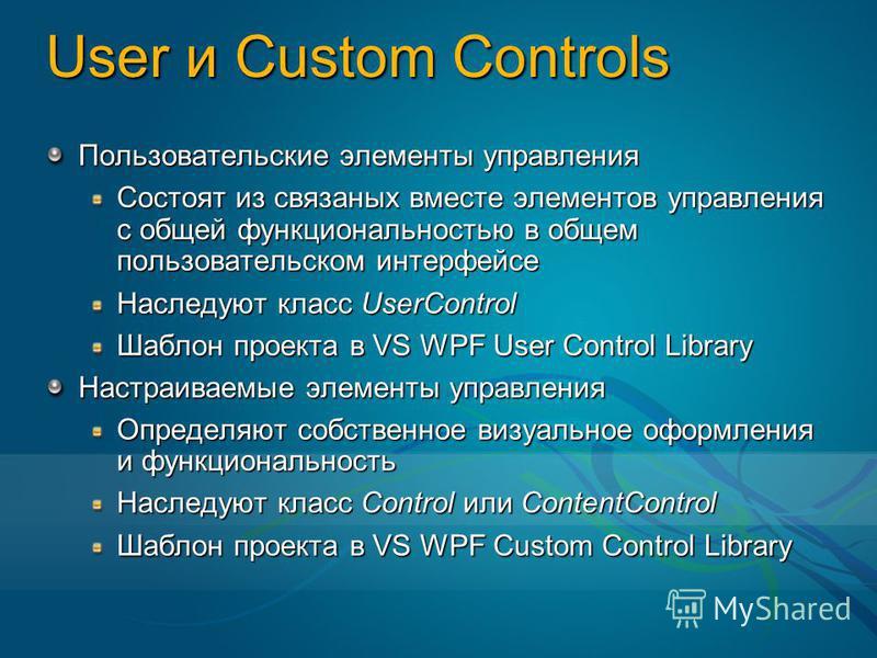 User и Custom Controls Пользовательские элементы управления Состоят из связанных вместе элементов управления с общей функциональностью в общем пользовательском интерфейсе Наследуют класс UserControl Шаблон проекта в VS WPF User Control Library Настра
