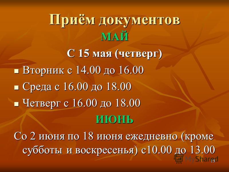 15 Приём документов МАЙ С 15 мая (четверг) Вторник с 14.00 до 16.00 Вторник с 14.00 до 16.00 Среда с 16.00 до 18.00 Среда с 16.00 до 18.00 Четверг с 16.00 до 18.00 Четверг с 16.00 до 18.00ИЮНЬ Со 2 июня по 18 июня ежедневно (кроме субботы и воскресен
