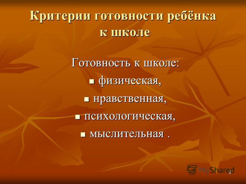 2 Критерии готовности ребёнка к школе Готовность к школе: физическая, физическая, нравственная, нравственная, психологическая, психологическая, мыслительная. мыслительная.