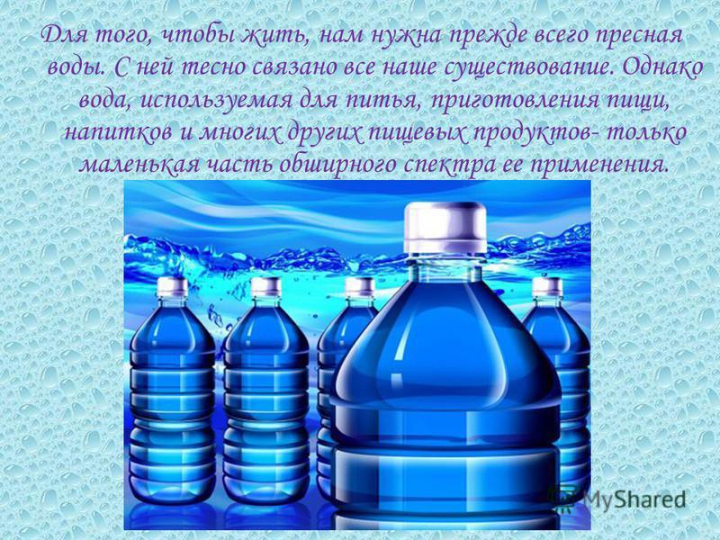 Для того, чтобы жить, нам нужна прежде всего пресная воды. С ней тесно связано все наше существование. Однако вода, используемая для питья, приготовления пищи, напитков и многих других пищевых продуктов- только маленькая часть обширного спектра ее пр
