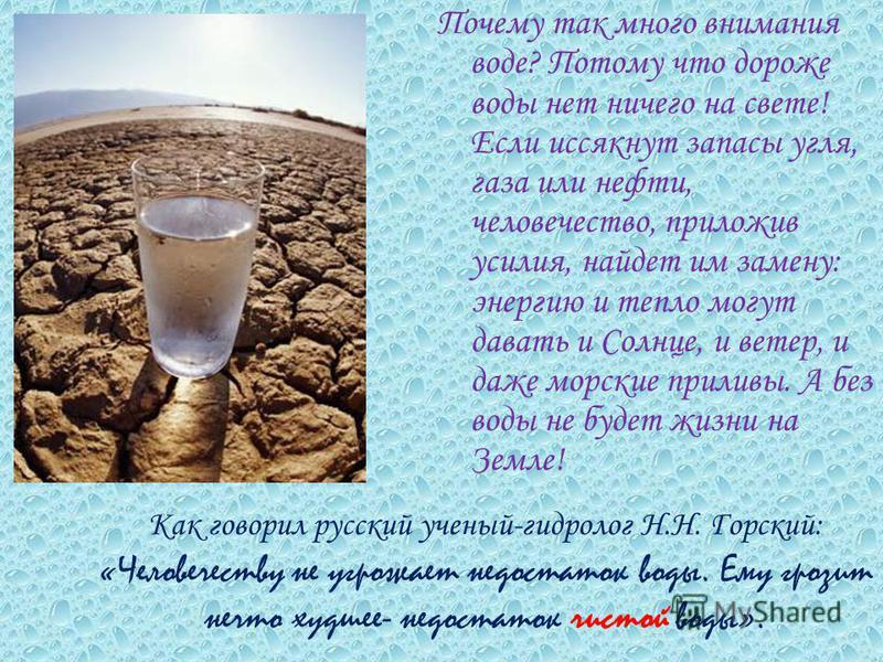 Как говорил русский ученый-гидролог Н.Н. Горский: «Человечеству не угрожает недостаток воды. Ему грозит нечто худшее- недостаток чистой воды». Почему так много внимания воде? Потому что дороже воды нет ничего на свете! Если иссякнут запасы угля, газа