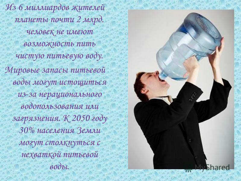 Из 6 миллиардов жителей планеты почти 2 млрд. человек не имеют возможность пить чистую питьевую воду. Мировые запасы питьевой воды могут истощиться из-за нерационального водопользования или загрязнения. К 2050 году 30% населения Земли могут столкнуть